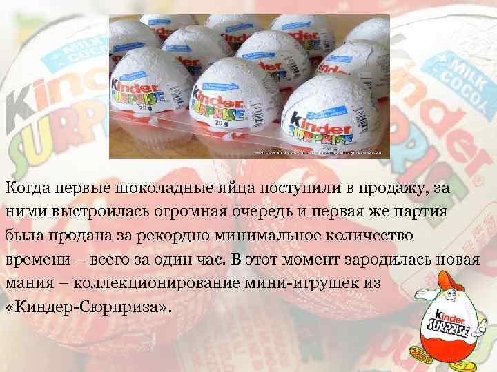 Когда первые шоколадные яйца поступили в продажу, за ними выстроилась огромная очередь и первая