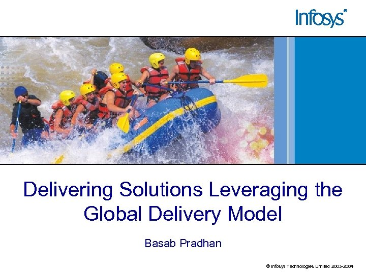 Delivering Solutions Leveraging the Global Delivery Model Basab Pradhan © Infosys Technologies Limited 2003