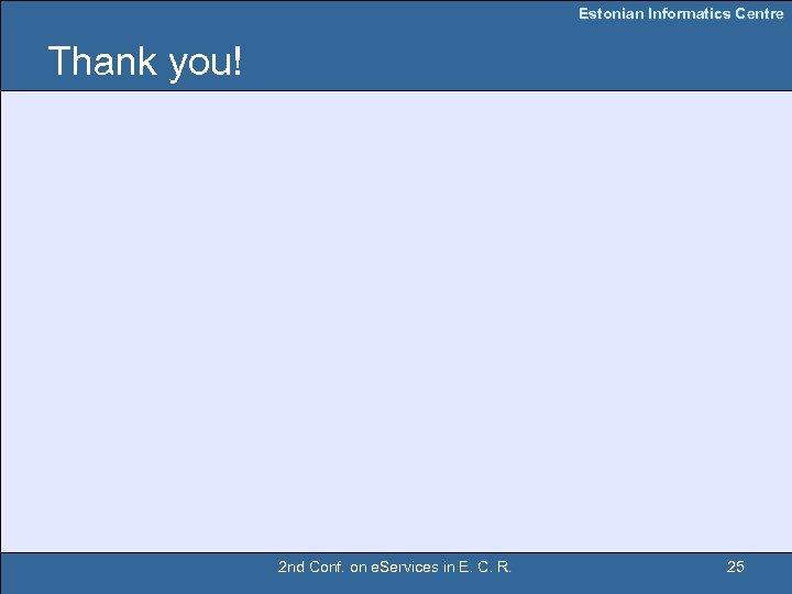 Estonian Informatics Centre Thank you! 2 nd Conf. on e. Services in E. C.