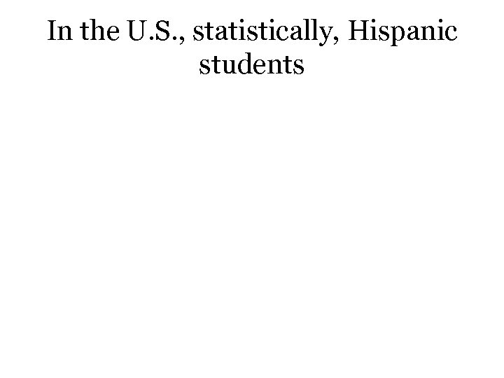 In the U. S. , statistically, Hispanic students