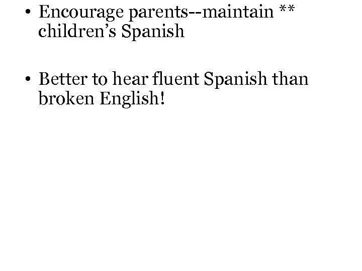 • Encourage parents--maintain ** children's Spanish • Better to hear fluent Spanish than
