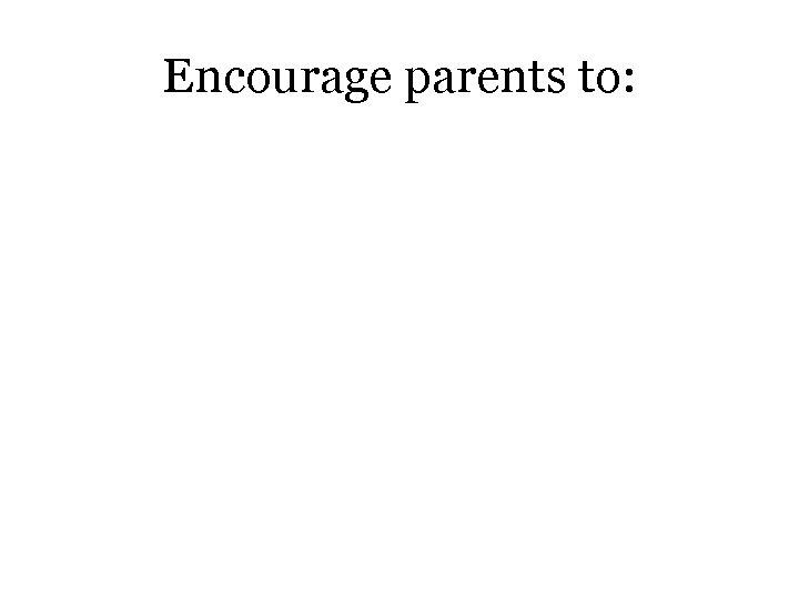 Encourage parents to: