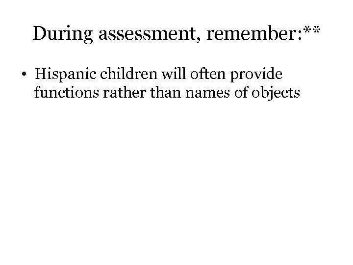 During assessment, remember: ** • Hispanic children will often provide functions rather than names