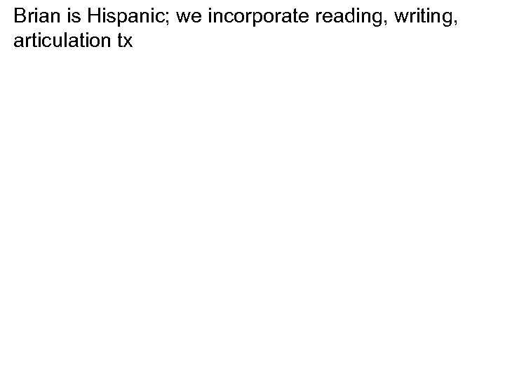 Brian is Hispanic; we incorporate reading, writing, articulation tx