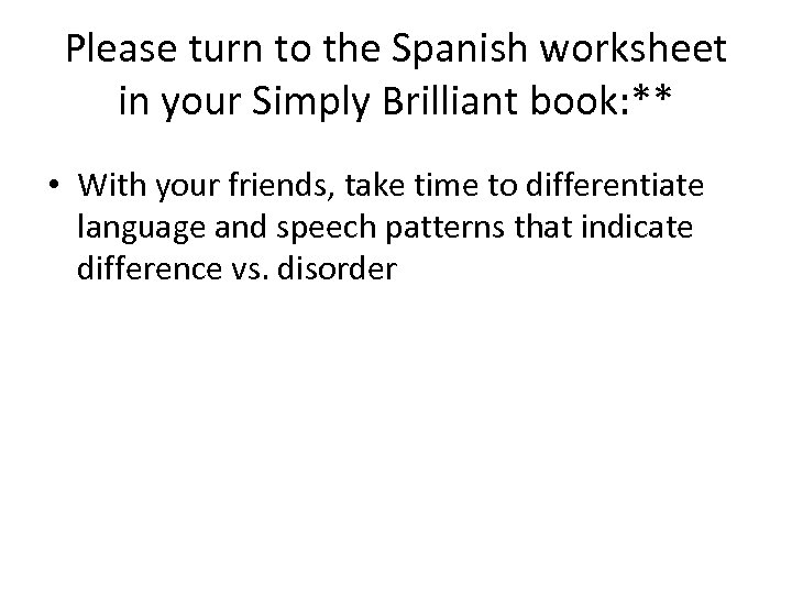 Please turn to the Spanish worksheet in your Simply Brilliant book: ** • With
