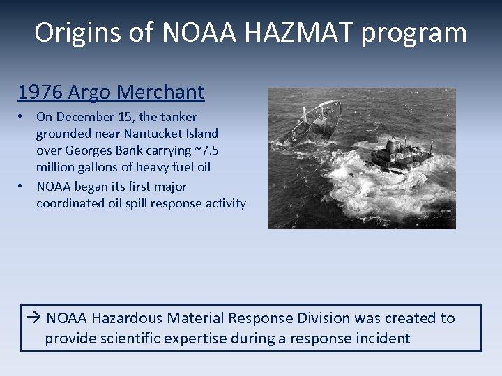 Origins of NOAA HAZMAT program 1976 Argo Merchant • On December 15, the tanker