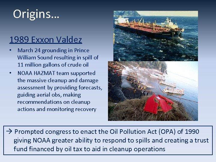 Origins… 1989 Exxon Valdez • March 24 grounding in Prince William Sound resulting in