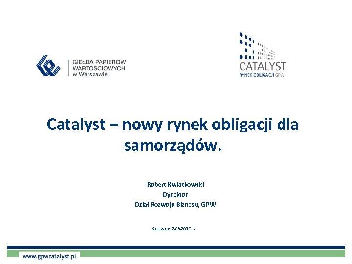 Catalyst – nowy rynek obligacji dla samorządów. Robert Kwiatkowski Dyrektor Dział Rozwoju Biznesu, GPW