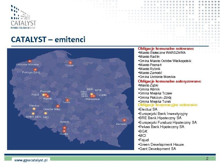 CATALYST – emitenci Obligacje komunalne notowane: • Miasto Stołeczne WARSZAWA • Miasto Radlin •
