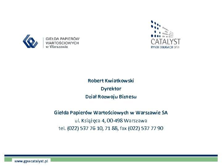 Robert Kwiatkowski Dyrektor Dział Rozwoju Biznesu Giełda Papierów Wartościowych w Warszawie SA ul. Książęca