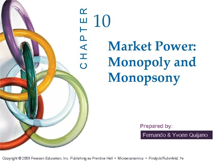 CHAPTER 10 Market Power: Monopoly and Monopsony Prepared by: Fernando & Yvonn Quijano Copyright