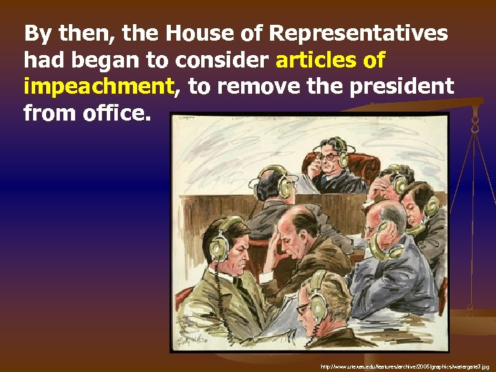 By then, the House of Representatives had began to consider articles of impeachment, to