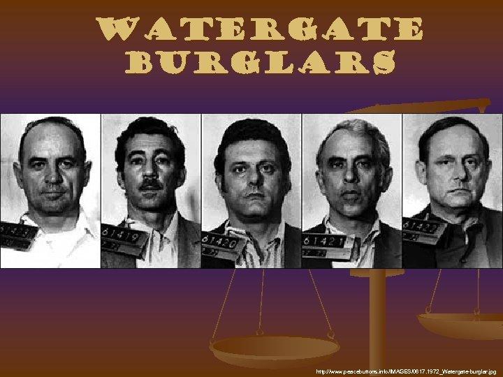 Watergate Burglars http: //www. peacebuttons. info/IMAGES/0617. 1972_Watergate-burglar. jpg