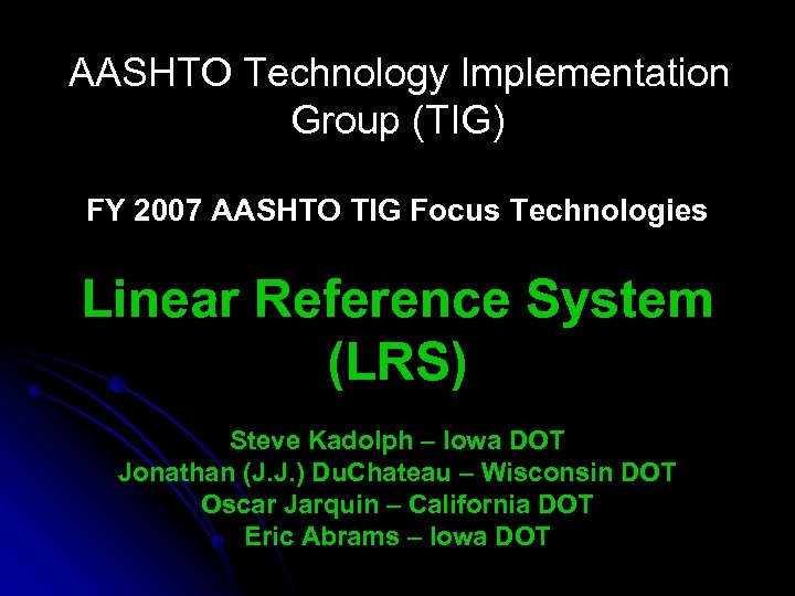 AASHTO Technology Implementation Group (TIG) FY 2007 AASHTO TIG Focus Technologies Linear Reference System
