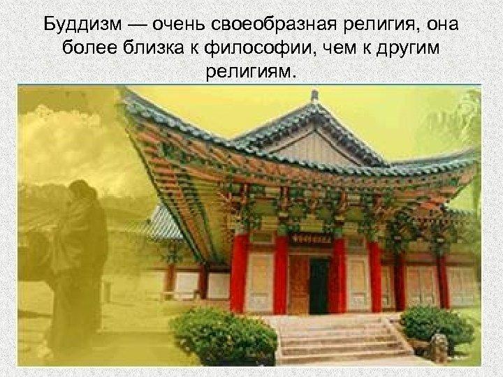 Буддизм — очень своеобразная религия, она более близка к философии, чем к другим религиям.