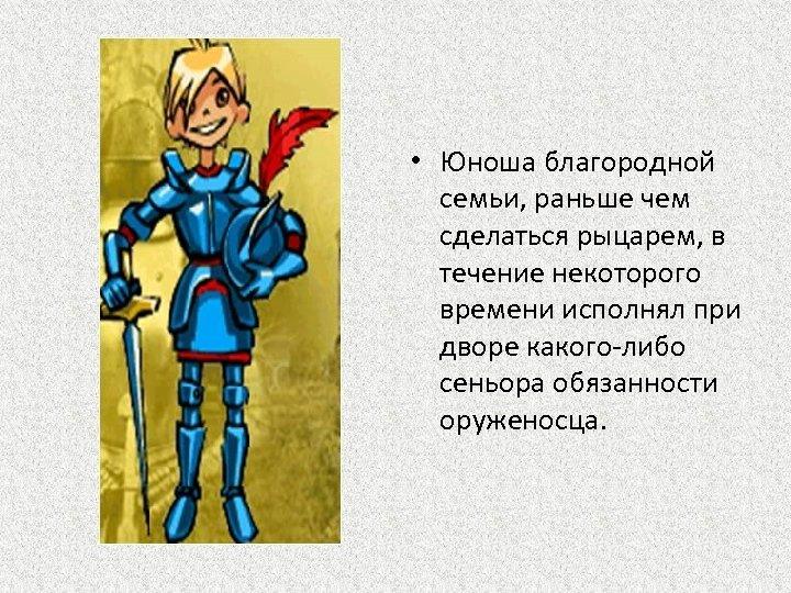 • Юноша благородной семьи, раньше чем сделаться рыцарем, в течение некоторого времени исполнял