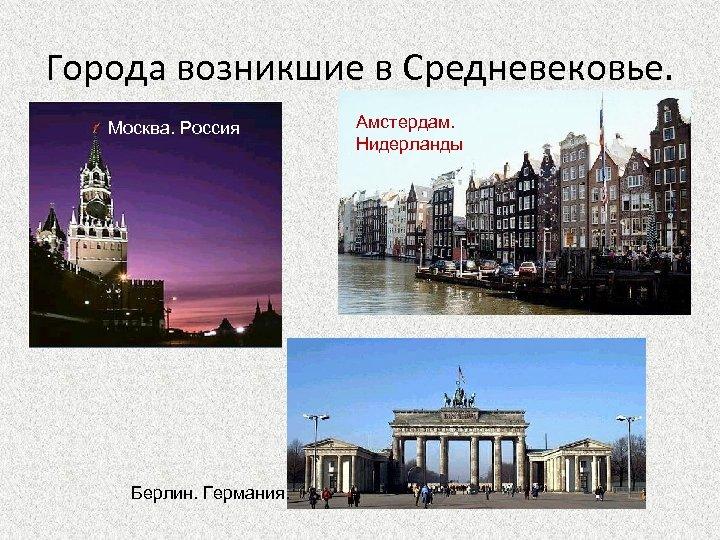 Города возникшие в Средневековье. Москва. Россия Берлин. Германия. Амстердам. Нидерланды