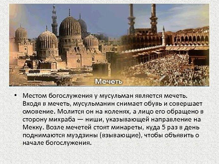 • Местом богослужения у мусульман является мечеть. Входя в мечеть, мусульманин снимает обувь