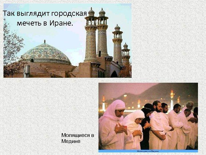 Так выглядит городская мечеть в Иране. Молящиеся в Медине