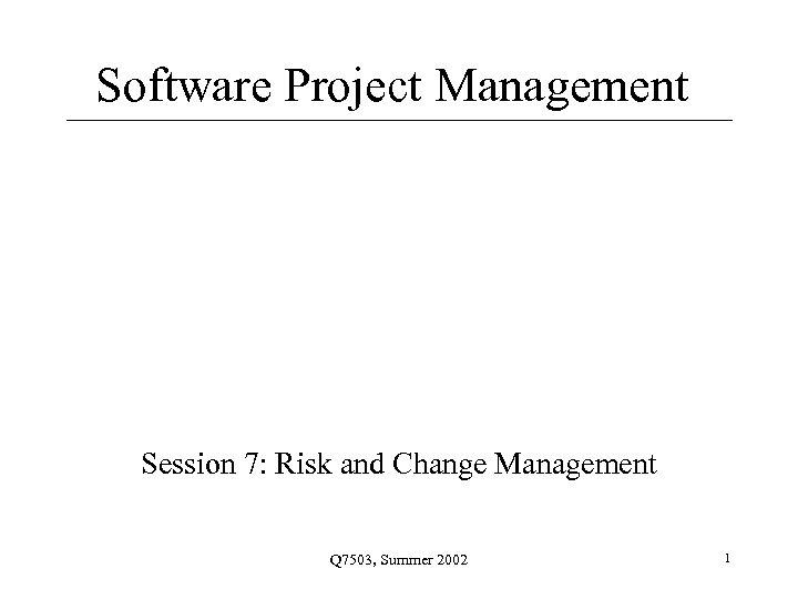 Software Project Management Session 7: Risk and Change Management Q 7503, Summer 2002 1