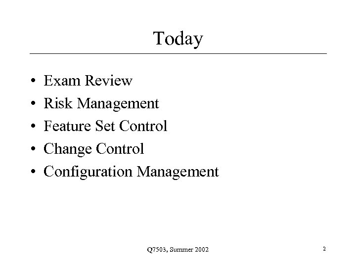 Today • • • Exam Review Risk Management Feature Set Control Change Control Configuration