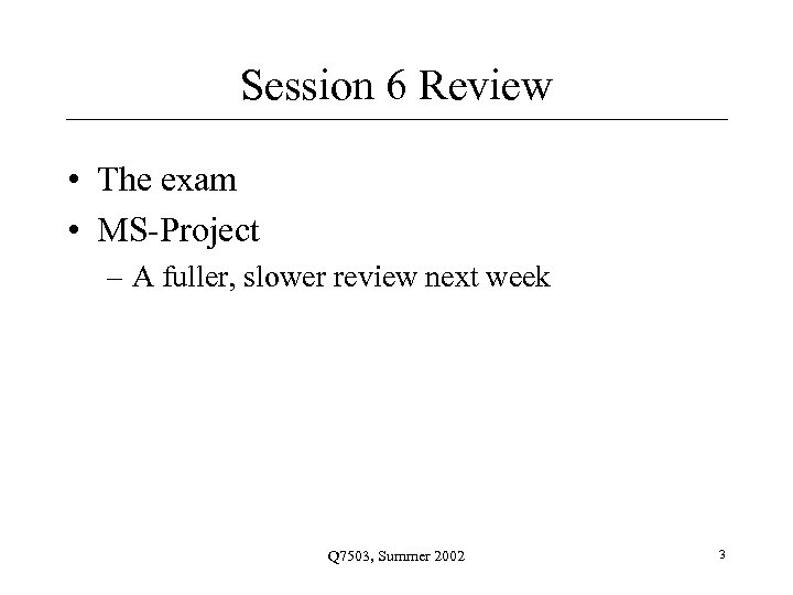Session 6 Review • The exam • MS-Project – A fuller, slower review next