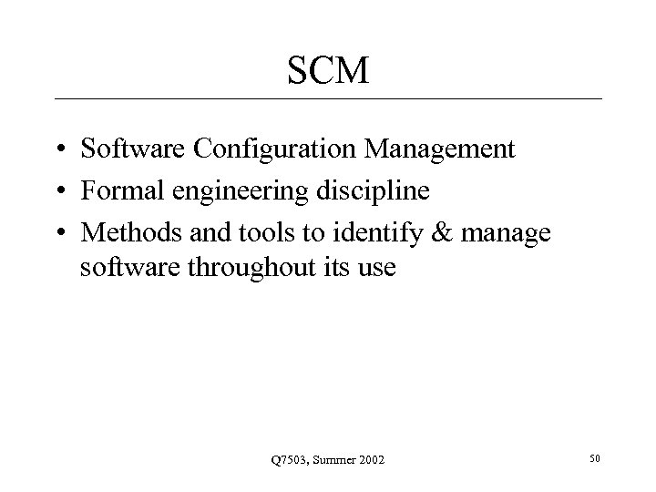 SCM • Software Configuration Management • Formal engineering discipline • Methods and tools to