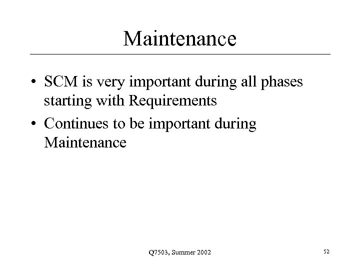 Maintenance • SCM is very important during all phases starting with Requirements • Continues