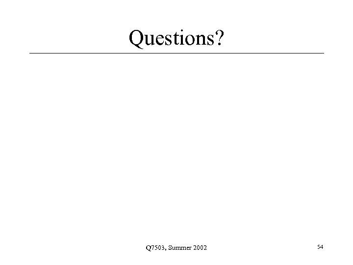 Questions? Q 7503, Summer 2002 54