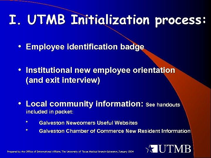 I. UTMB Initialization process: • Employee identification badge • Institutional new employee orientation (and