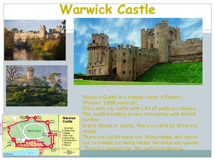 Warwick Castle is a famous castle in England. It's over 1, 000 years old.