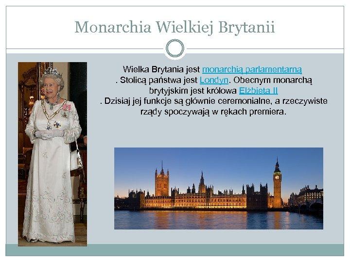 Monarchia Wielkiej Brytanii Wielka Brytania jest monarchią parlamentarną . Stolicą państwa jest Londyn. Obecnym