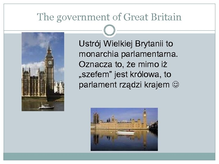 The government of Great Britain Ustrój Wielkiej Brytanii to monarchia parlamentarna. Oznacza to, że