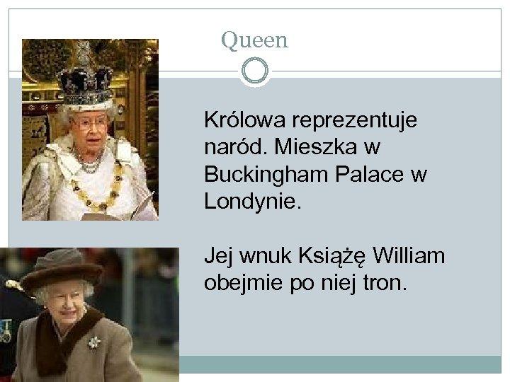 Queen Królowa reprezentuje naród. Mieszka w Buckingham Palace w Londynie. Jej wnuk Książę William