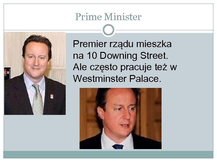 Prime Minister Premier rządu mieszka na 10 Downing Street. Ale często pracuje też w