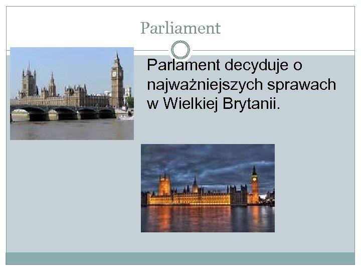 Parliament Parlament decyduje o najważniejszych sprawach w Wielkiej Brytanii.