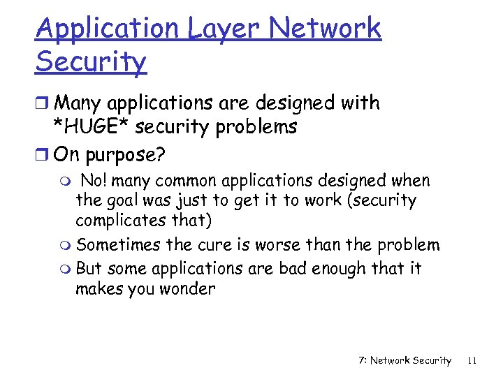 Application Layer Network Security r Many applications are designed with *HUGE* security problems r
