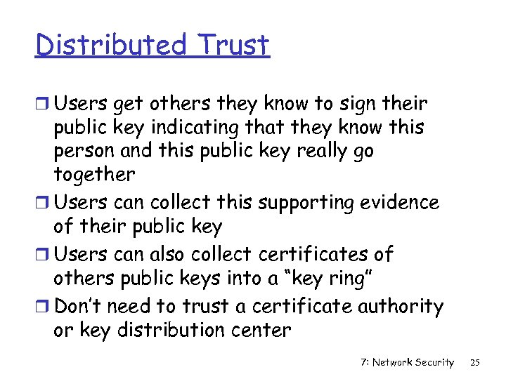 Distributed Trust r Users get others they know to sign their public key indicating