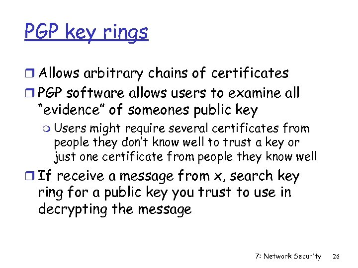 PGP key rings r Allows arbitrary chains of certificates r PGP software allows users