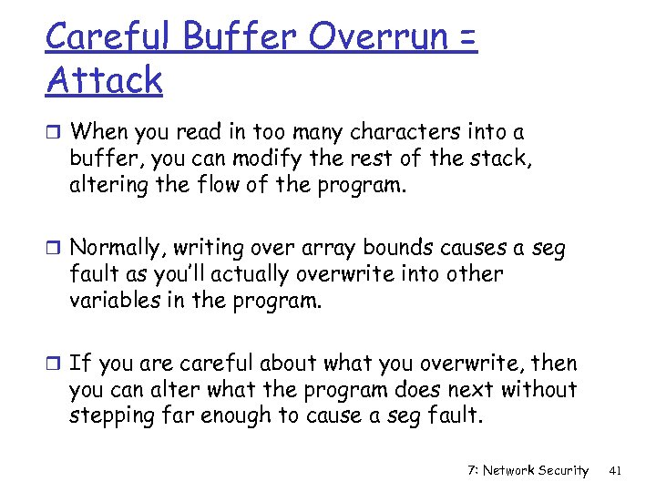 Careful Buffer Overrun = Attack r When you read in too many characters into