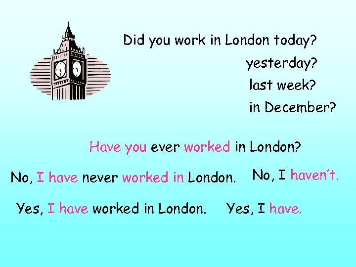 Did you work in London today? yesterday? last week? in December? Have you ever