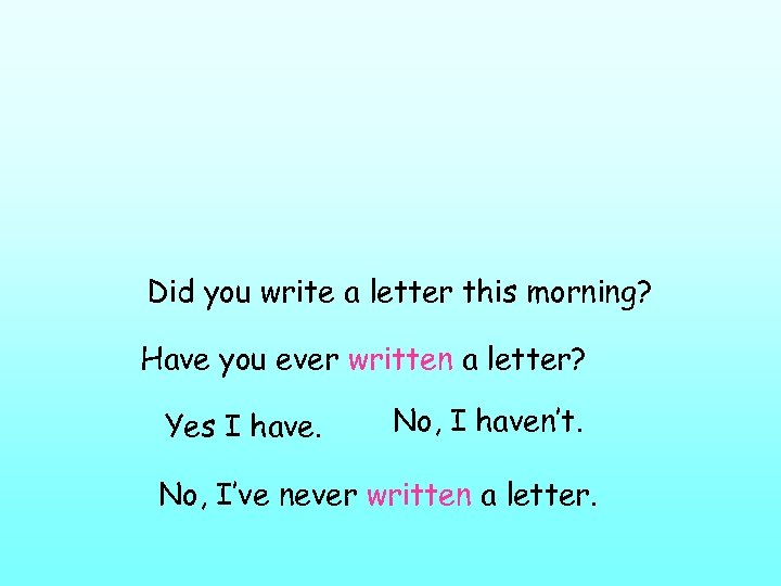 Did you write a letter this morning? Have you ever written a letter? Yes