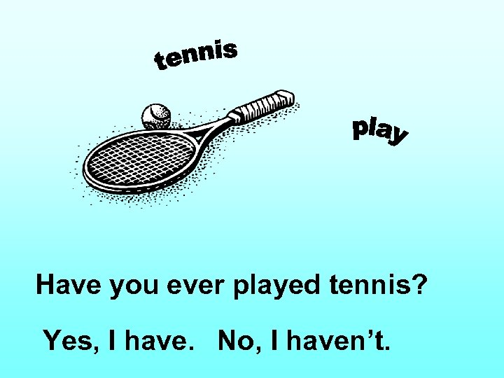 Have you ever played tennis? Yes, I have. No, I haven't.