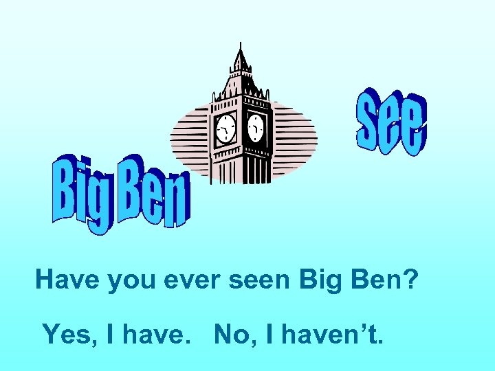 Have you ever seen Big Ben? Yes, I have. No, I haven't.