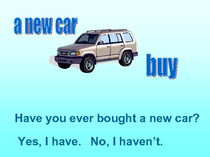 Have you ever bought a new car? Yes, I have. No, I haven't.