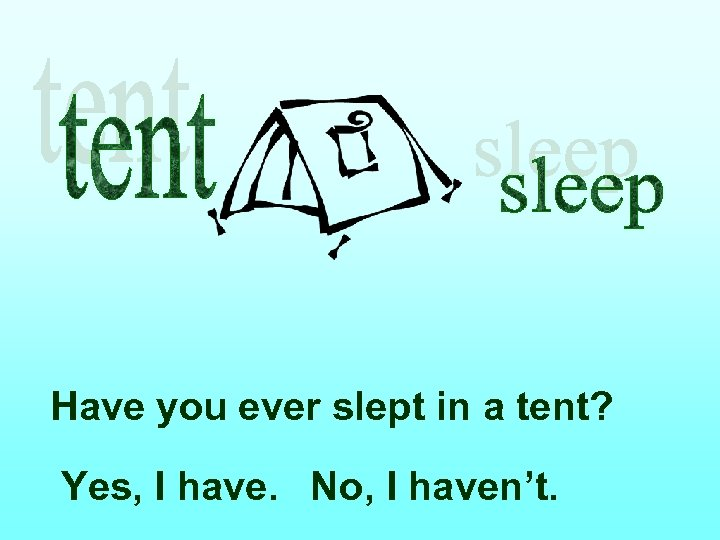 Have you ever slept in a tent? Yes, I have. No, I haven't.