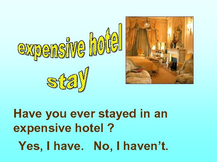 Have you ever stayed in an expensive hotel ? Yes, I have. No, I