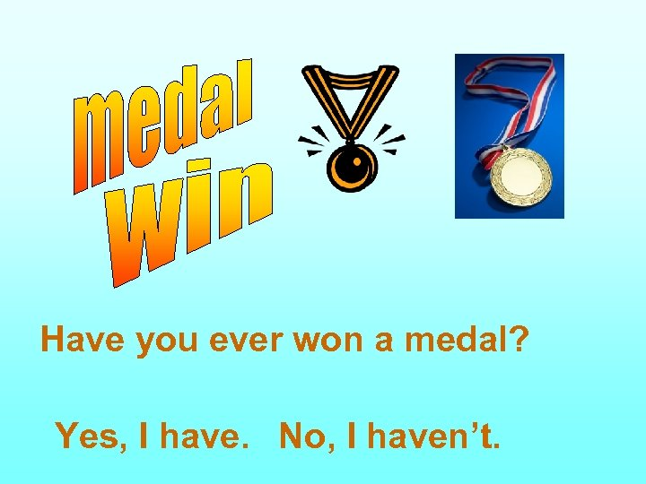 Have you ever won a medal? Yes, I have. No, I haven't.