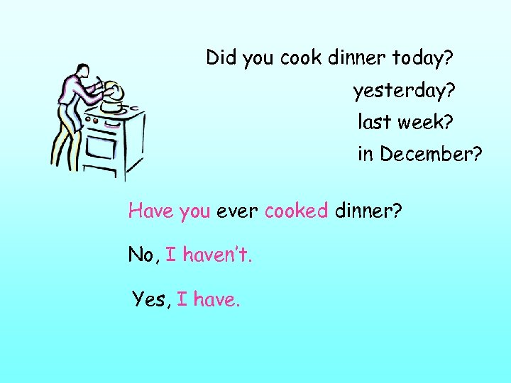 Did you cook dinner today? yesterday? last week? in December? Have you ever cooked