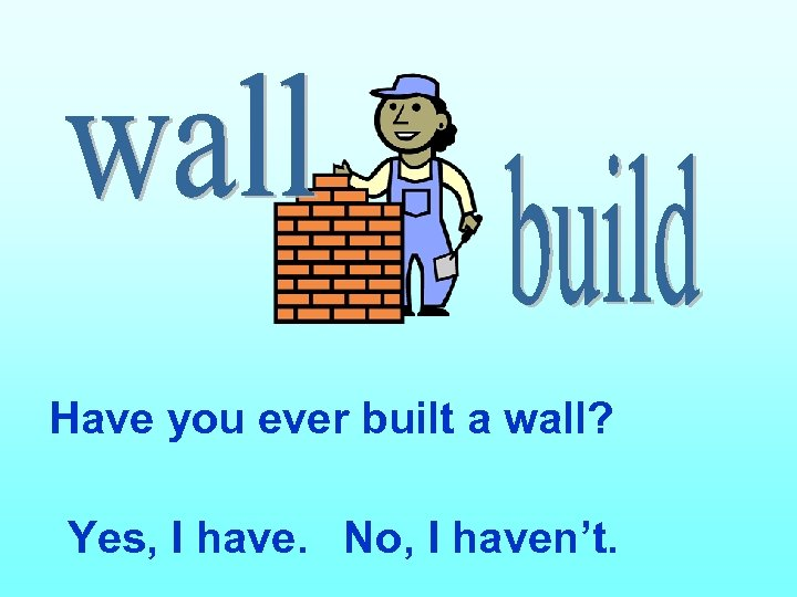Have you ever built a wall? Yes, I have. No, I haven't.